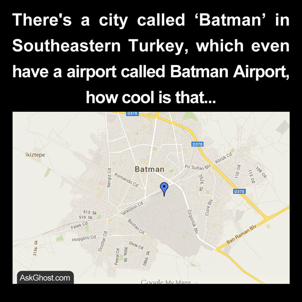 There's a city called 'Batman' in Southeastern Turkey, which even have a airport called Batman Airport, how cool is that...